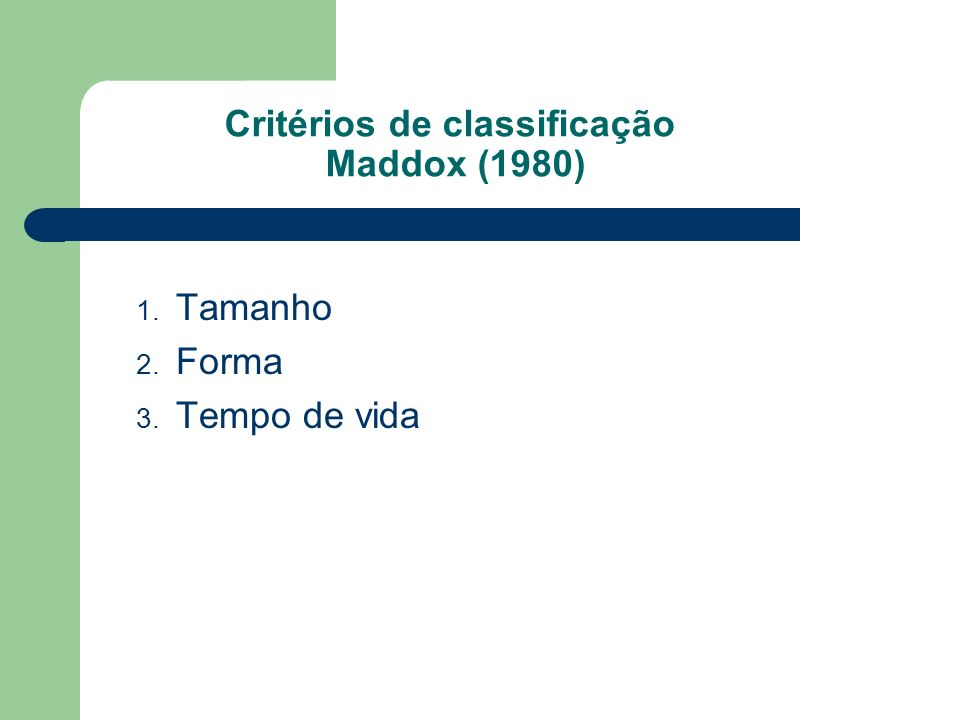1. Tamanho 2. Forma 3. Tempo de vida Critérios de classificação Maddox (1980)