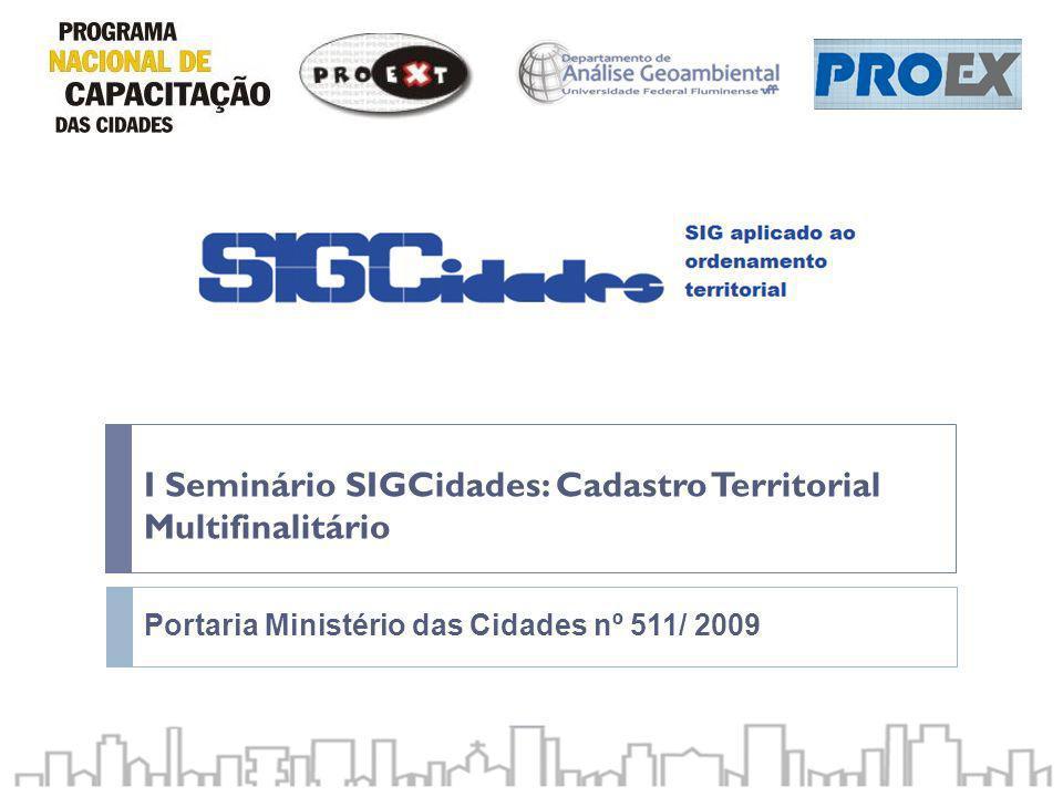 I Seminário SIGCidades: Cadastro Territorial Multifinalitário Portaria Ministério das Cidades nº 511/ 2009