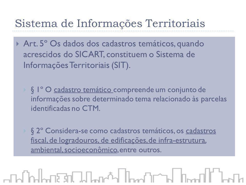 Sistema de Informações Territoriais Art. 5º Os dados dos cadastros temáticos, quando acrescidos do SICART, constituem o Sistema de Informações Territo