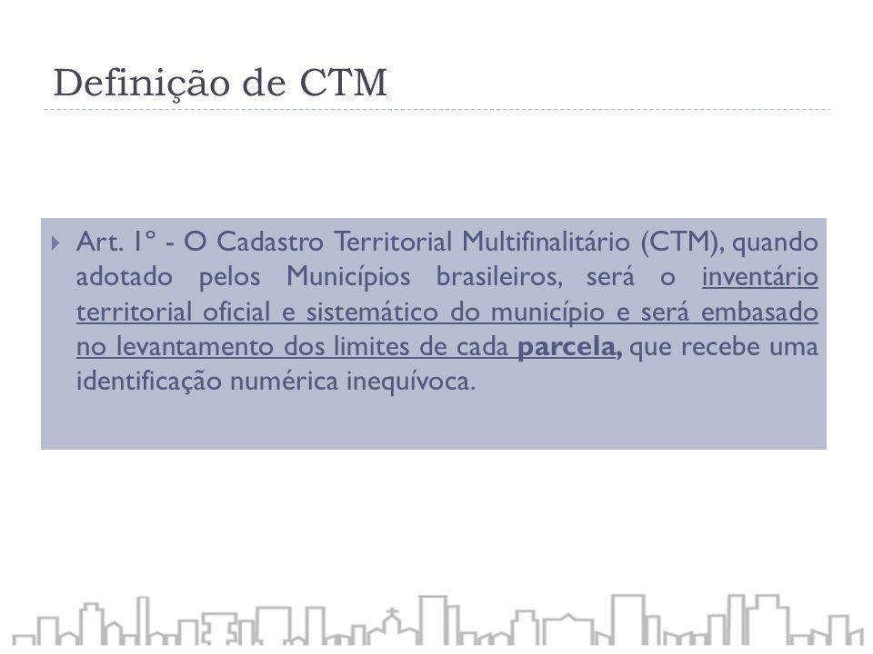 Definição de CTM Art. 1º - O Cadastro Territorial Multifinalitário (CTM), quando adotado pelos Municípios brasileiros, será o inventário territorial o