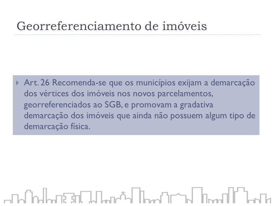 Georreferenciamento de imóveis Art. 26 Recomenda-se que os municípios exijam a demarcação dos vértices dos imóveis nos novos parcelamentos, georrefere