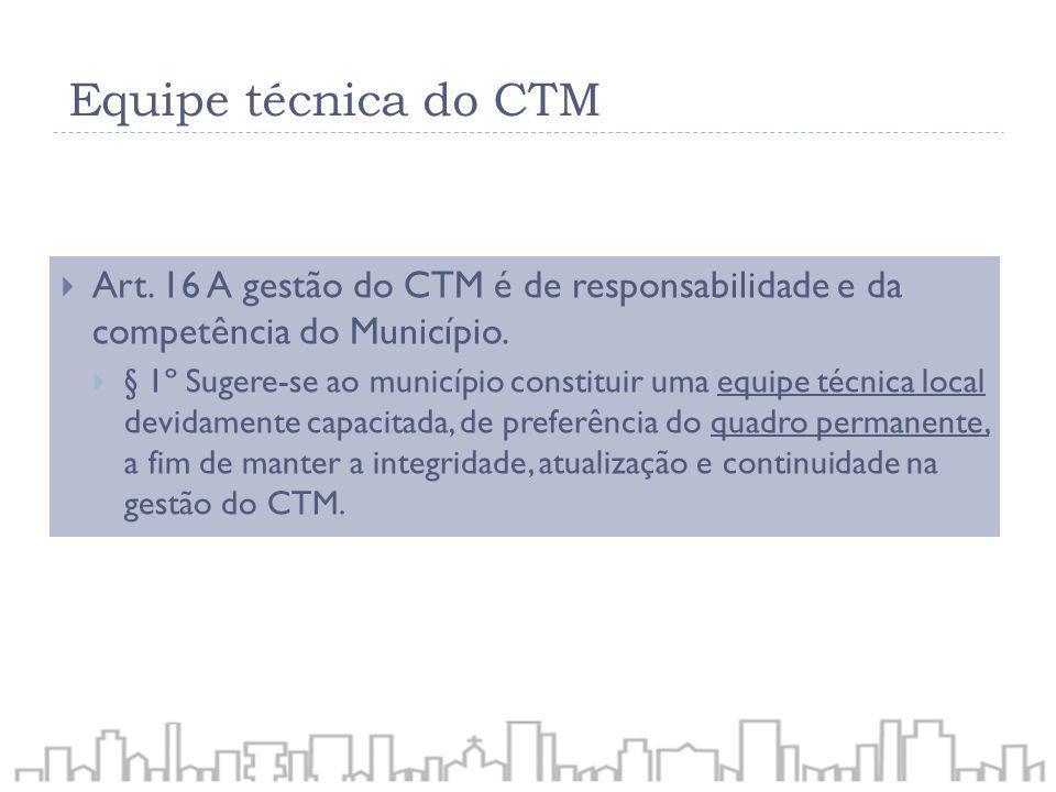 Art. 16 A gestão do CTM é de responsabilidade e da competência do Município. § 1º Sugere-se ao município constituir uma equipe técnica local devidamen