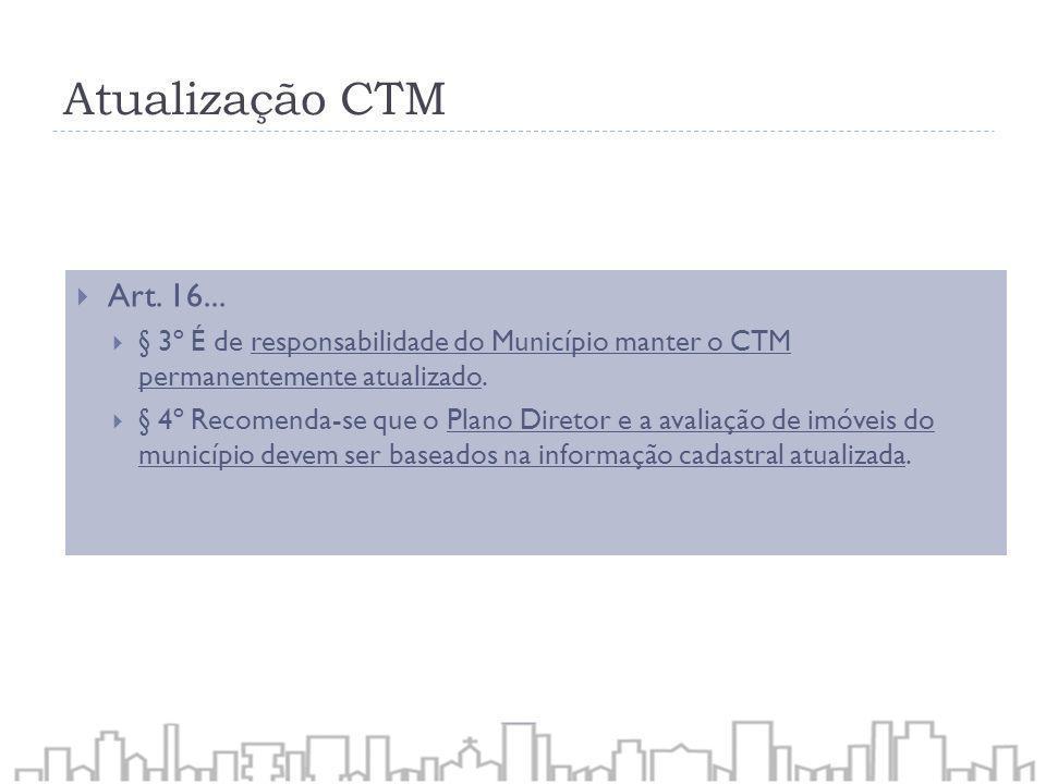 Atualização CTM Art. 16... § 3º É de responsabilidade do Município manter o CTM permanentemente atualizado. § 4º Recomenda-se que o Plano Diretor e a