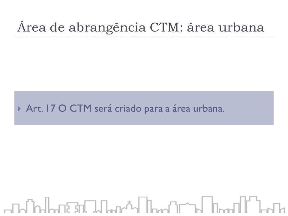 Área de abrangência CTM: área urbana Art. 17 O CTM será criado para a área urbana.