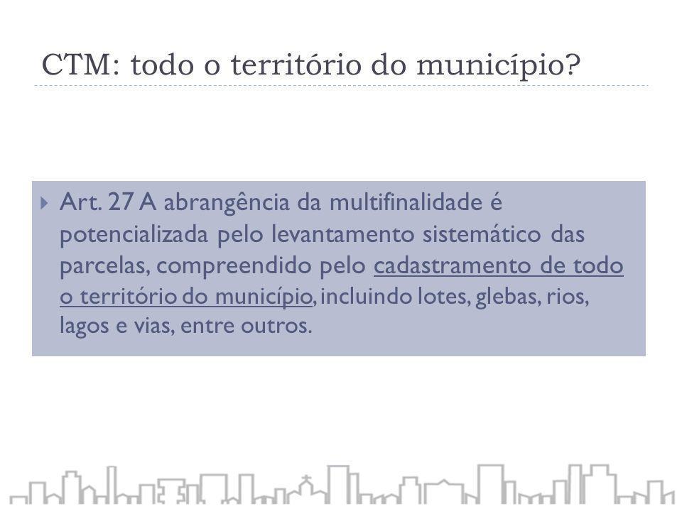 CTM: todo o território do município? Art. 27 A abrangência da multifinalidade é potencializada pelo levantamento sistemático das parcelas, compreendid