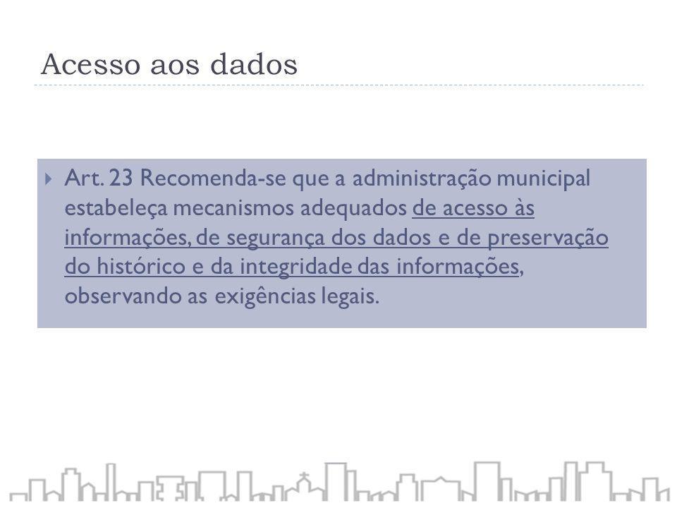 Acesso aos dados Art. 23 Recomenda-se que a administração municipal estabeleça mecanismos adequados de acesso às informações, de segurança dos dados e
