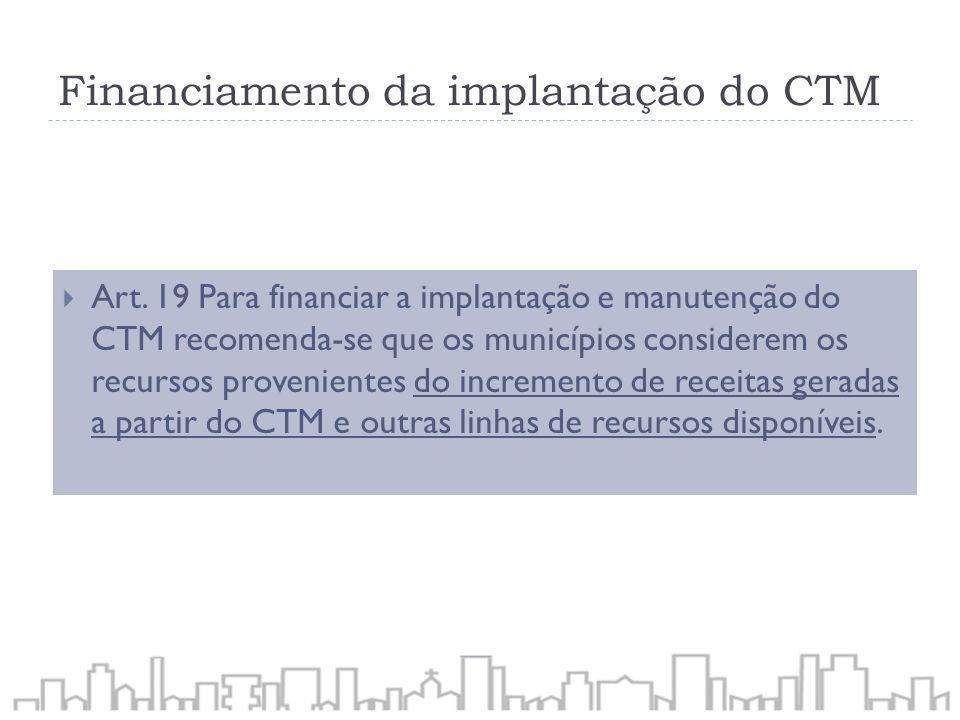 Financiamento da implantação do CTM Art. 19 Para financiar a implantação e manutenção do CTM recomenda-se que os municípios considerem os recursos pro