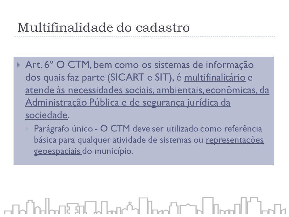 Multifinalidade do cadastro Art. 6º O CTM, bem como os sistemas de informação dos quais faz parte (SICART e SIT), é multifinalitário e atende às neces
