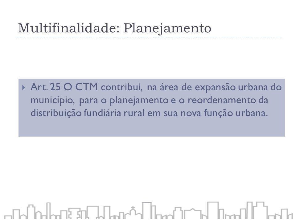Multifinalidade: Planejamento Art. 25 O CTM contribui, na área de expansão urbana do município, para o planejamento e o reordenamento da distribuição