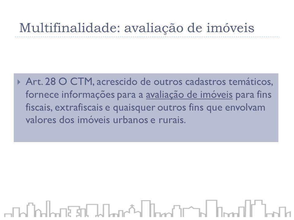 Art. 28 O CTM, acrescido de outros cadastros temáticos, fornece informações para a avaliação de imóveis para fins fiscais, extrafiscais e quaisquer ou