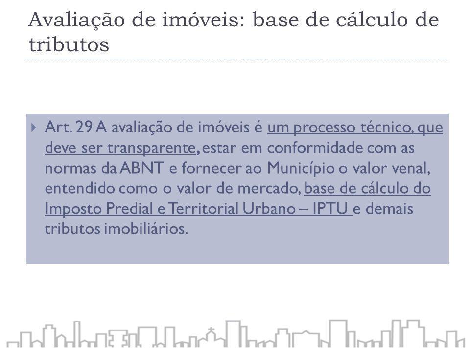 Avaliação de imóveis: base de cálculo de tributos Art. 29 A avaliação de imóveis é um processo técnico, que deve ser transparente, estar em conformida