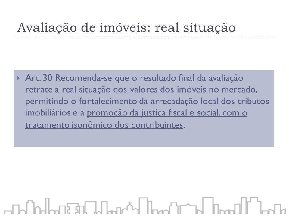 Avaliação de imóveis: real situação Art. 30 Recomenda-se que o resultado final da avaliação retrate a real situação dos valores dos imóveis no mercado