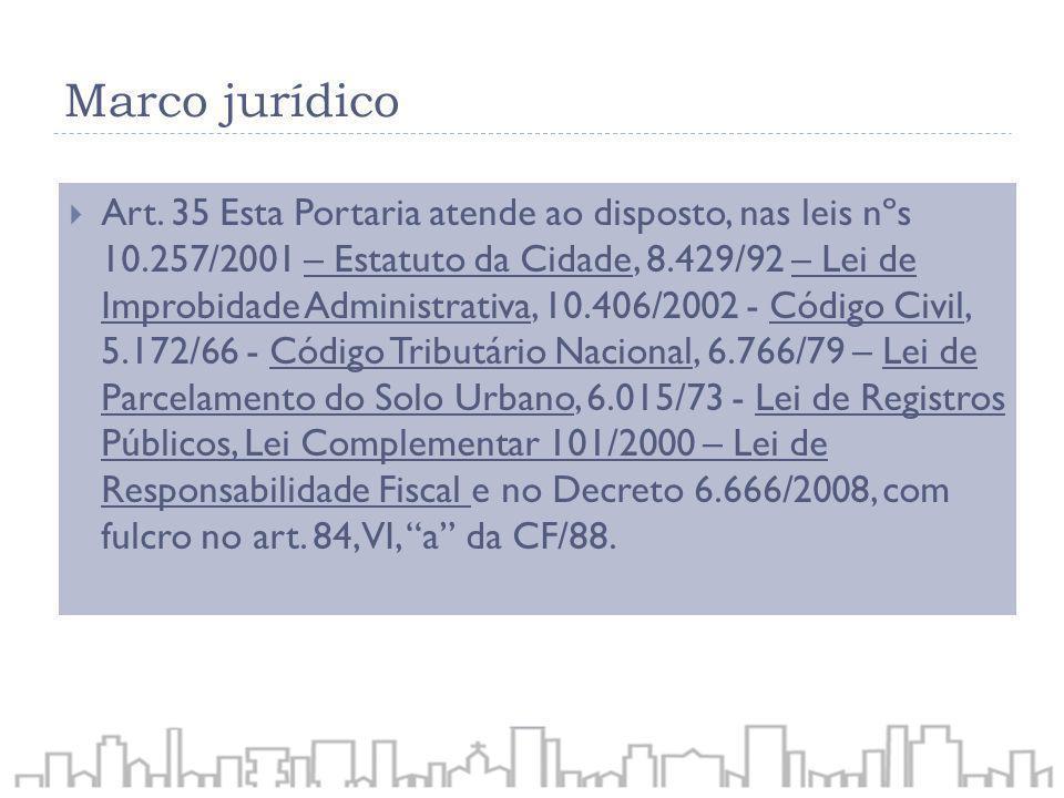 Marco jurídico Art. 35 Esta Portaria atende ao disposto, nas leis nºs 10.257/2001 – Estatuto da Cidade, 8.429/92 – Lei de Improbidade Administrativa,