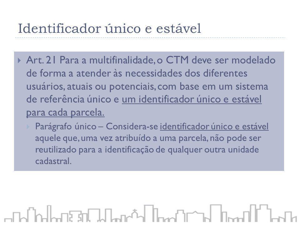 Identificador único e estável Art. 21 Para a multifinalidade, o CTM deve ser modelado de forma a atender às necessidades dos diferentes usuários, atua