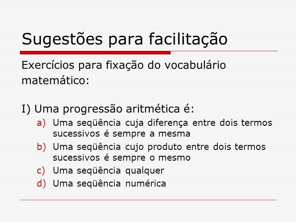 Sugestões para facilitação Exercícios para fixação do vocabulário matemático: I) Uma progressão aritmética é: a)Uma seqüência cuja diferença entre doi