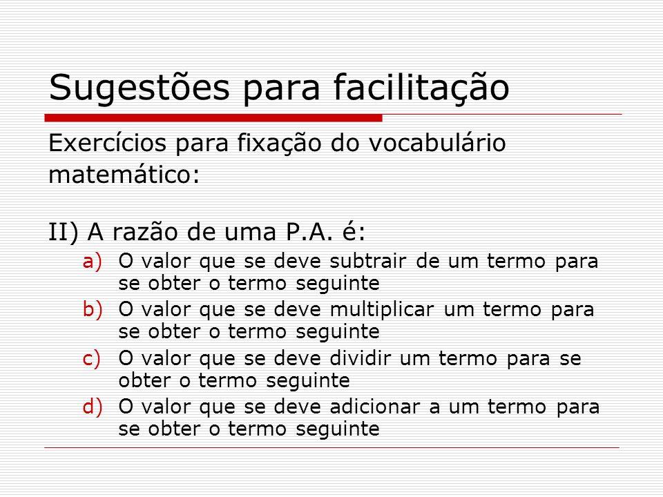 Sugestões para facilitação Exercícios para fixação do vocabulário matemático: II) A razão de uma P.A. é: a)O valor que se deve subtrair de um termo pa