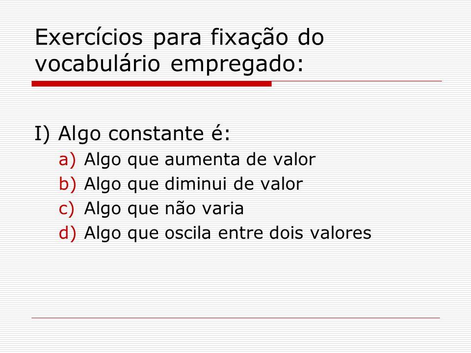 Exercícios para fixação do vocabulário empregado: I) Algo constante é: a)Algo que aumenta de valor b)Algo que diminui de valor c)Algo que não varia d)