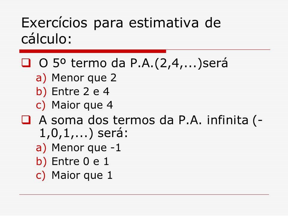 Exercícios para estimativa de cálculo: O 5º termo da P.A.(2,4,...)será a)Menor que 2 b)Entre 2 e 4 c)Maior que 4 A soma dos termos da P.A. infinita (-