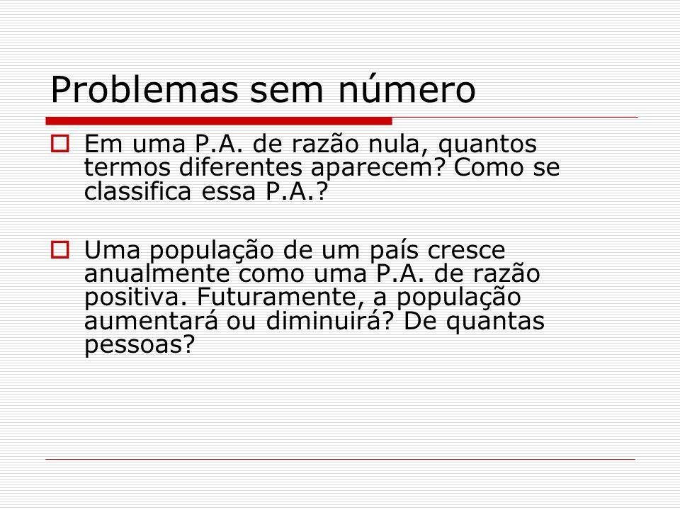 Problemas sem número Em uma P.A. de razão nula, quantos termos diferentes aparecem? Como se classifica essa P.A.? Uma população de um país cresce anua