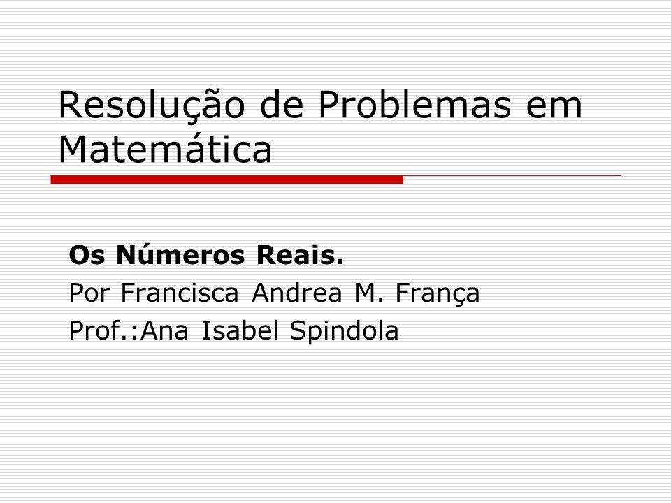 Resolução de Problemas em Matemática Os Números Reais. Por Francisca Andrea M. França Prof.:Ana Isabel Spindola