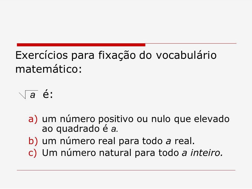 Exercícios para fixação do vocabulário matemático: a é: a)um número positivo ou nulo que elevado ao quadrado é a. b)um número real para todo a real. c