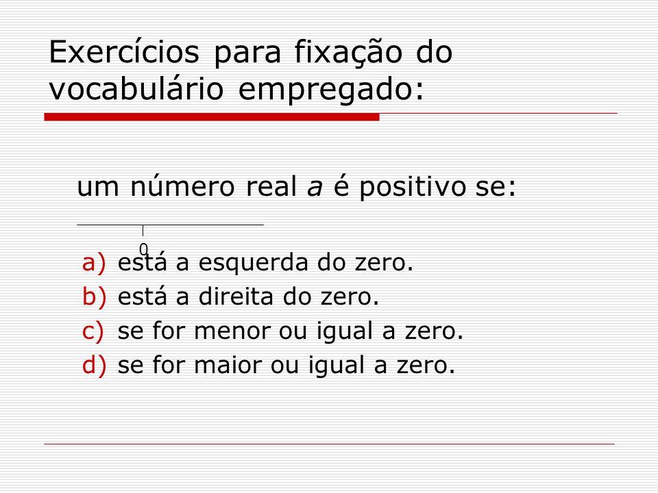 Exercícios para fixação do vocabulário empregado: um número real a é positivo se: a)está a esquerda do zero. b)está a direita do zero. c)se for menor