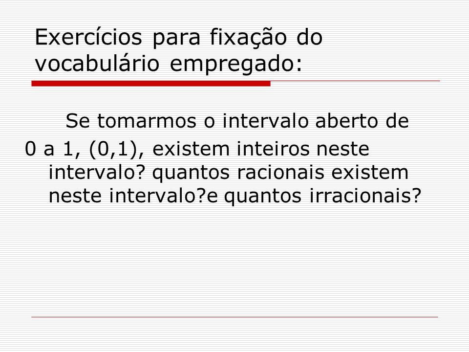 Exercícios para fixação do vocabulário empregado: Se tomarmos o intervalo aberto de 0 a 1, (0,1), existem inteiros neste intervalo? quantos racionais