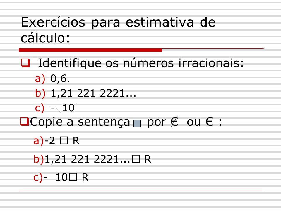 Exercícios para estimativa de cálculo: Identifique os números irracionais: a)0,6. b)1,21 221 2221... c)- 10 Copie a sentença por Є ou Є : a)-2  R b)1