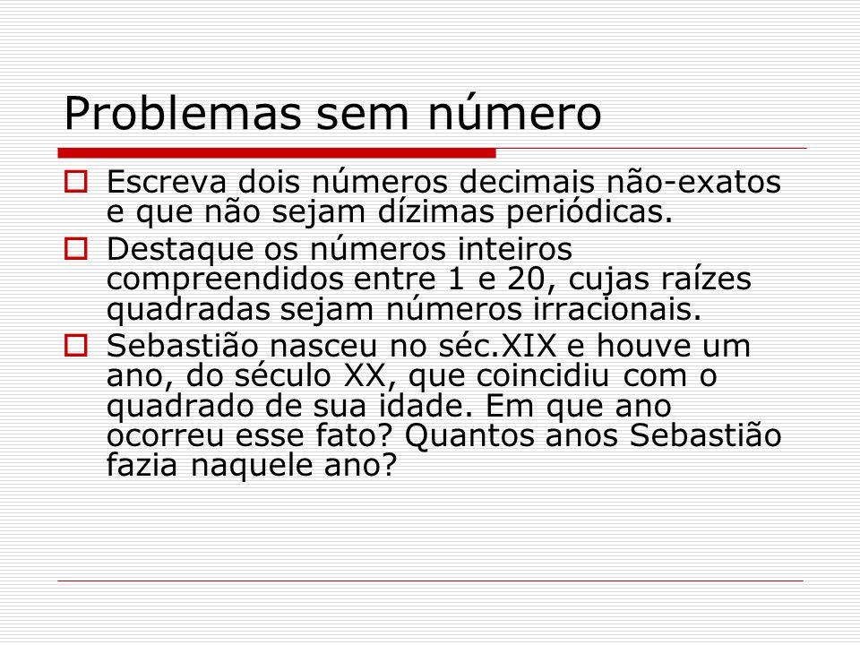 Problemas sem número Escreva dois números decimais não-exatos e que não sejam dízimas periódicas. Destaque os números inteiros compreendidos entre 1 e