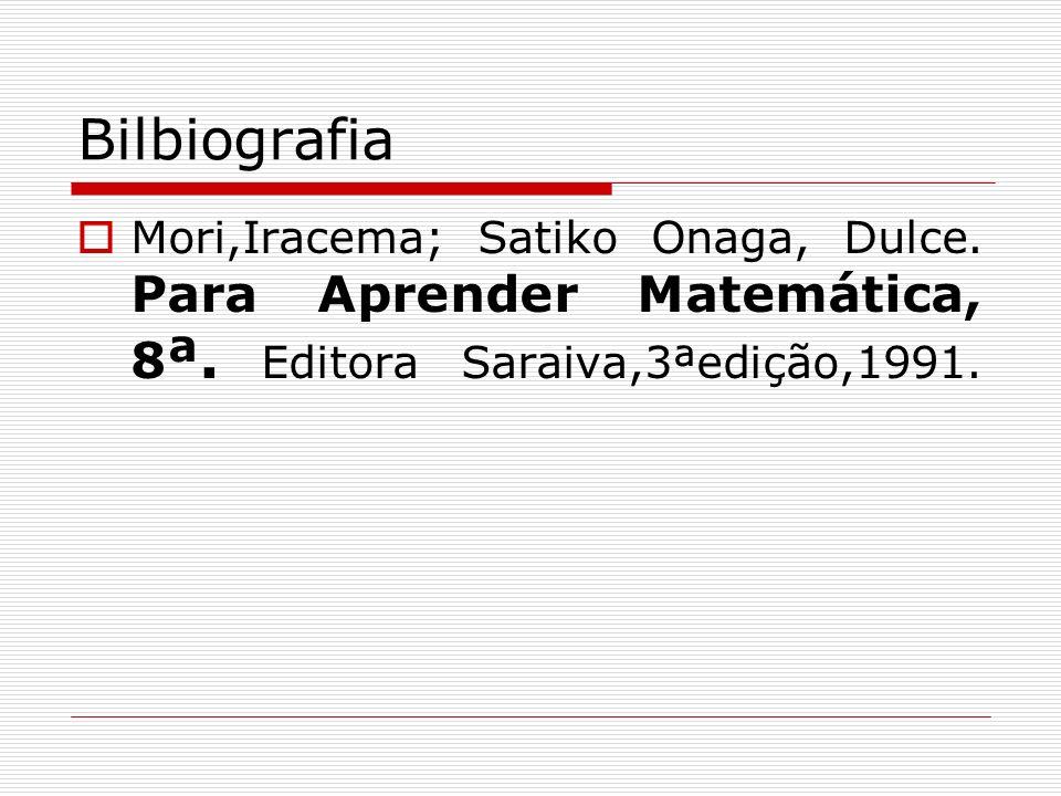 Bilbiografia Mori,Iracema; Satiko Onaga, Dulce. Para Aprender Matemática, 8 ª. Editora Saraiva,3ªedição,1991.