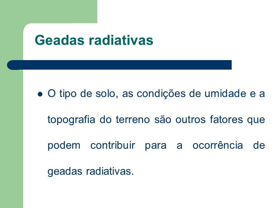 Geadas radiativas O tipo de solo, as condições de umidade e a topografia do terreno são outros fatores que podem contribuir para a ocorrência de geadas radiativas.