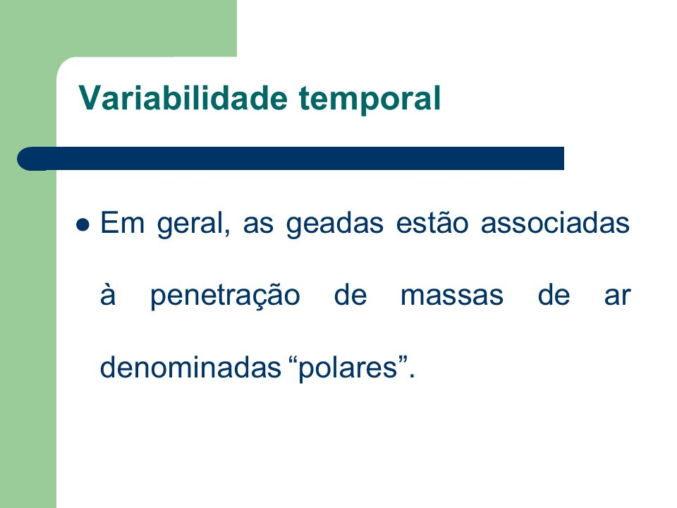 Variabilidade temporal Em geral, as geadas estão associadas à penetração de massas de ar denominadas polares.