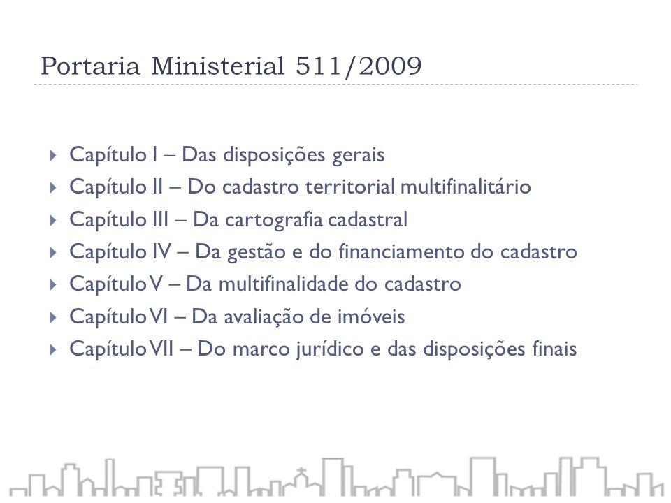 Portaria Ministerial 511/2009 Capítulo I – Das disposições gerais Capítulo II – Do cadastro territorial multifinalitário Capítulo III – Da cartografia