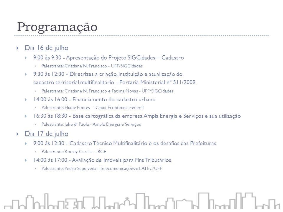 Programação Dia 16 de julho 9:00 às 9:30 - Apresentação do Projeto SIGCidades – Cadastro Palestrante: Cristiane N. Francisco - UFF/SIGCidades 9:30 às
