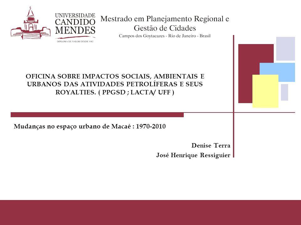Mudanças no espaço urbano de Macaé : 1970-2010 Denise Terra José Henrique Ressiguier OFICINA SOBRE IMPACTOS SOCIAIS, AMBIENTAIS E URBANOS DAS ATIVIDAD