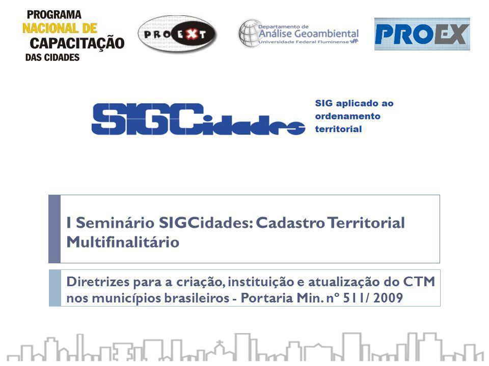 I Seminário SIGCidades: Cadastro Territorial Multifinalitário Diretrizes para a criação, instituição e atualização do CTM nos municípios brasileiros -