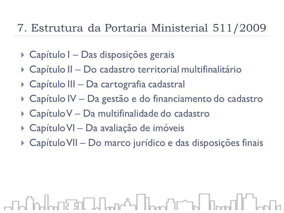 7. Estrutura da Portaria Ministerial 511/2009 Capítulo I – Das disposições gerais Capítulo II – Do cadastro territorial multifinalitário Capítulo III