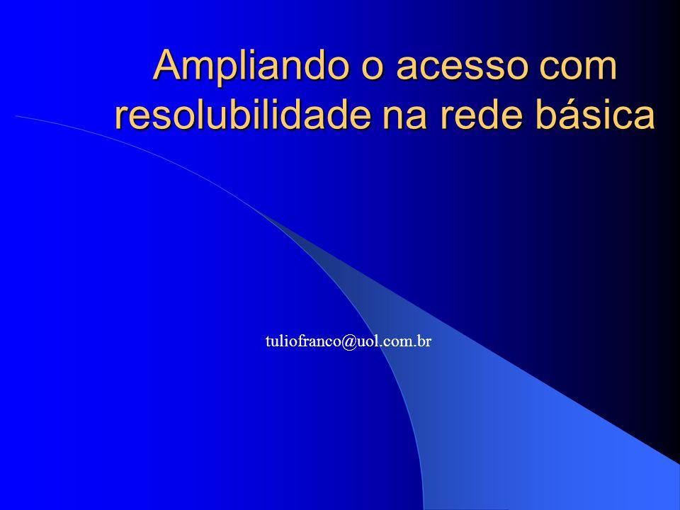 Ampliando o acesso com resolubilidade na rede básica tuliofranco@uol.com.br