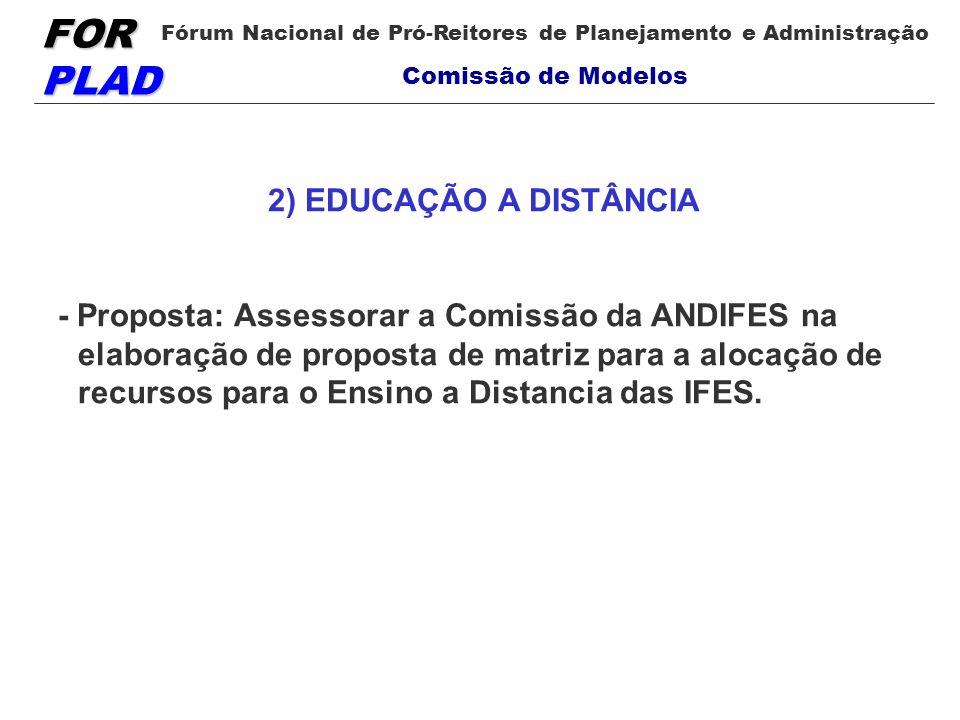 FOR PLAD Fórum Nacional de Pró-Reitores de Planejamento e Administração Comissão de Modelos 2) EDUCAÇÃO A DISTÂNCIA - Proposta: Assessorar a Comissão