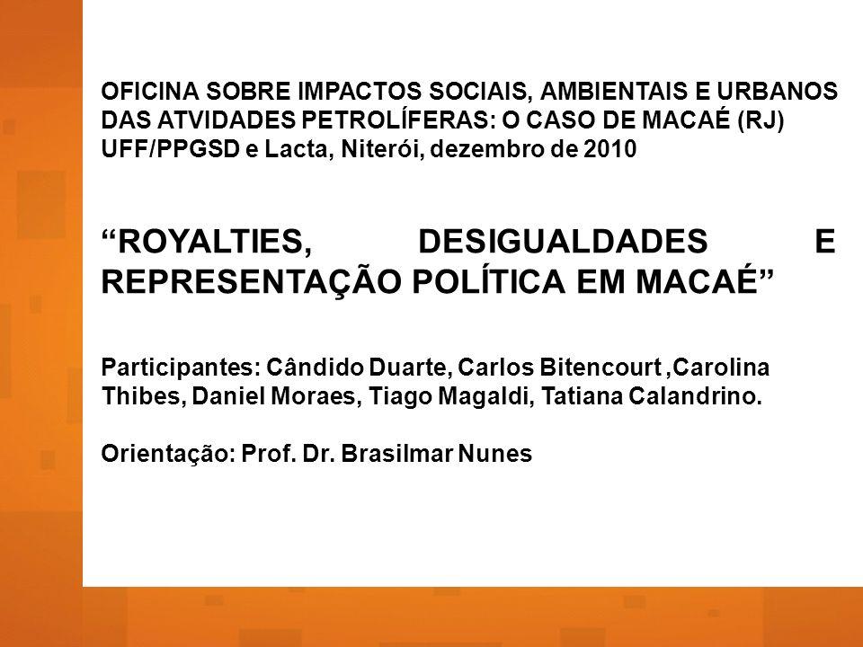 OFICINA SOBRE IMPACTOS SOCIAIS, AMBIENTAIS E URBANOS DAS ATVIDADES PETROLÍFERAS: O CASO DE MACAÉ (RJ) UFF/PPGSD e Lacta, Niterói, dezembro de 2010 ROYALTIES, DESIGUALDADES E REPRESENTAÇÃO POLÍTICA EM MACAÉ Participantes: Cândido Duarte, Carlos Bitencourt,Carolina Thibes, Daniel Moraes, Tiago Magaldi, Tatiana Calandrino.