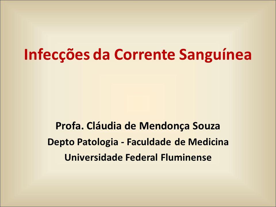 Infecções da Corrente Sanguínea Profa. Cláudia de Mendonça Souza Depto Patologia - Faculdade de Medicina Universidade Federal Fluminense