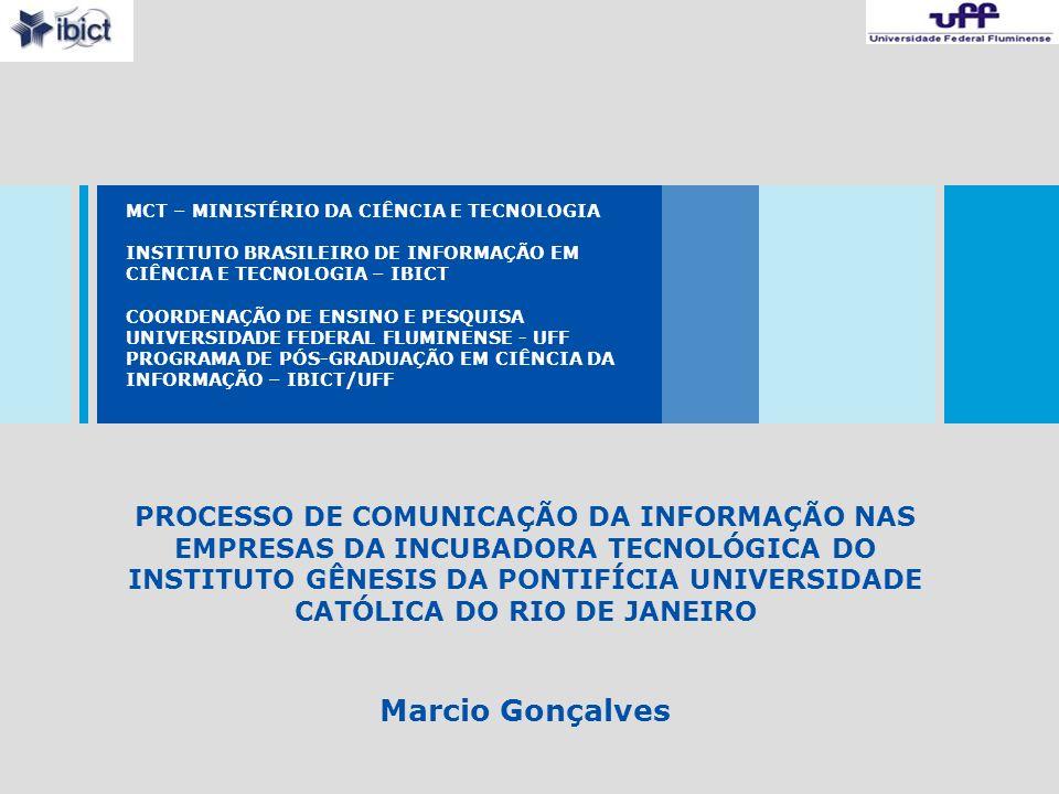MCT – MINISTÉRIO DA CIÊNCIA E TECNOLOGIA INSTITUTO BRASILEIRO DE INFORMAÇÃO EM CIÊNCIA E TECNOLOGIA – IBICT COORDENAÇÃO DE ENSINO E PESQUISA UNIVERSIDADE FEDERAL FLUMINENSE - UFF PROGRAMA DE PÓS-GRADUAÇÃO EM CIÊNCIA DA INFORMAÇÃO – IBICT/UFF PROCESSO DE COMUNICAÇÃO DA INFORMAÇÃO NAS EMPRESAS DA INCUBADORA TECNOLÓGICA DO INSTITUTO GÊNESIS DA PONTIFÍCIA UNIVERSIDADE CATÓLICA DO RIO DE JANEIRO Marcio Gonçalves