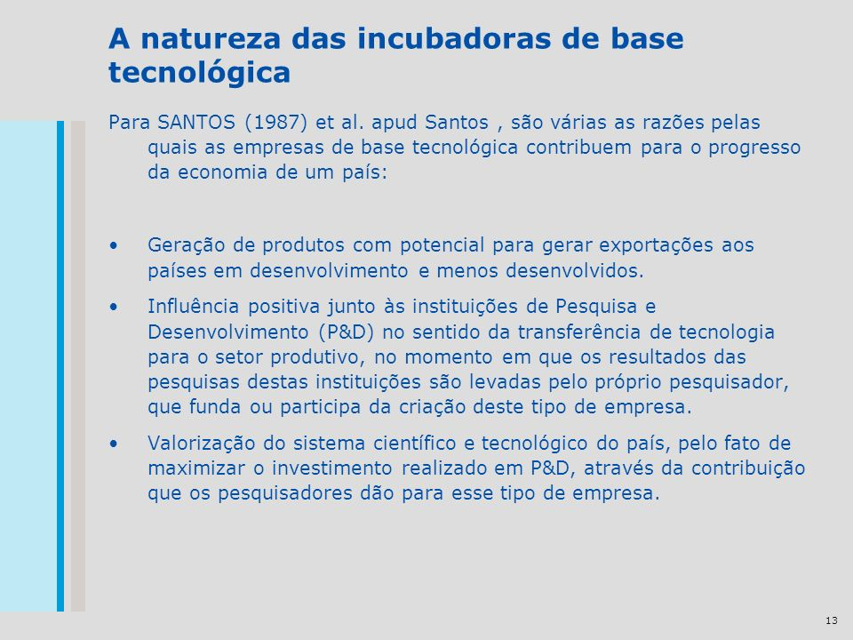 13 A natureza das incubadoras de base tecnológica Para SANTOS (1987) et al. apud Santos, são várias as razões pelas quais as empresas de base tecnológ