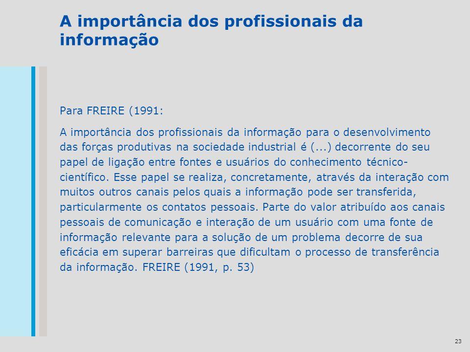 23 A importância dos profissionais da informação Para FREIRE (1991: A importância dos profissionais da informação para o desenvolvimento das forças produtivas na sociedade industrial é (...) decorrente do seu papel de ligação entre fontes e usuários do conhecimento técnico- científico.