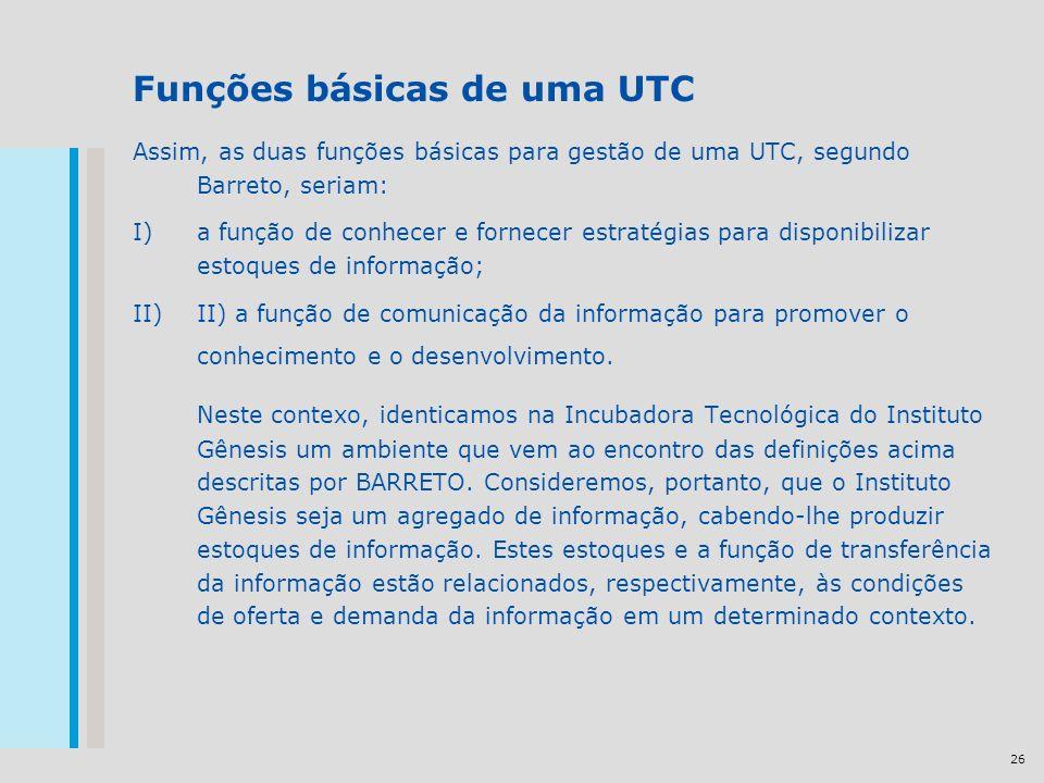 26 Funções básicas de uma UTC Assim, as duas funções básicas para gestão de uma UTC, segundo Barreto, seriam: I)a função de conhecer e fornecer estratégias para disponibilizar estoques de informação; II)II) a função de comunicação da informação para promover o conhecimento e o desenvolvimento.