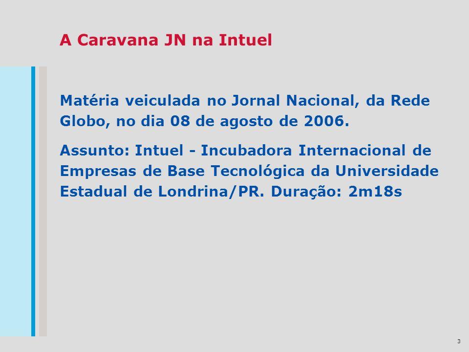 3 A Caravana JN na Intuel Matéria veiculada no Jornal Nacional, da Rede Globo, no dia 08 de agosto de 2006. Assunto: Intuel - Incubadora Internacional