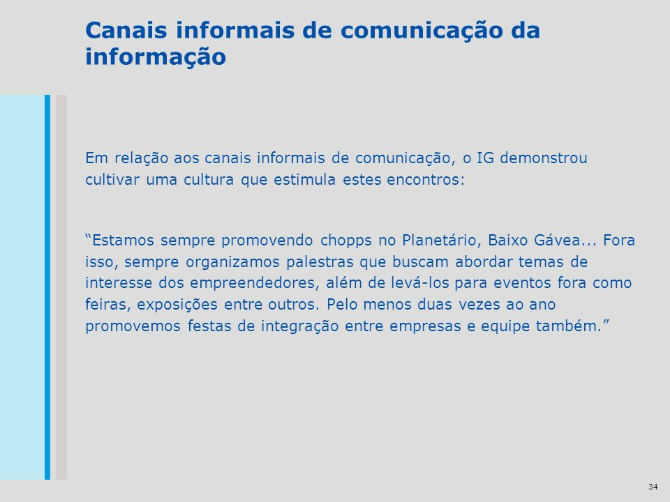 34 Canais informais de comunicação da informação Em relação aos canais informais de comunicação, o IG demonstrou cultivar uma cultura que estimula estes encontros: Estamos sempre promovendo chopps no Planetário, Baixo Gávea...