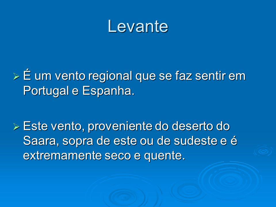 Levante É um vento regional que se faz sentir em Portugal e Espanha. É um vento regional que se faz sentir em Portugal e Espanha. Este vento, provenie