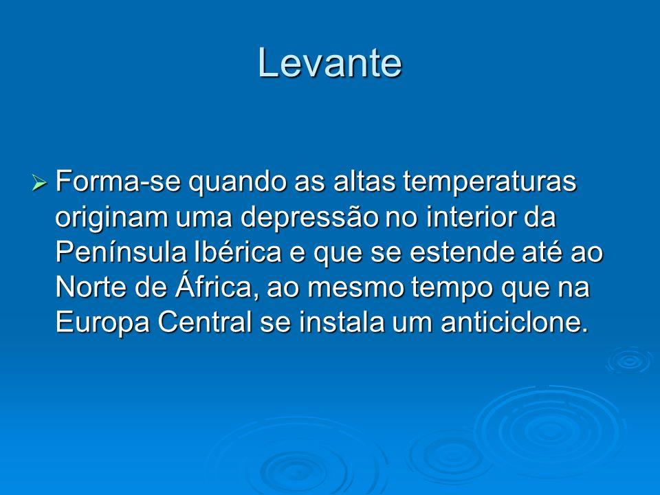 Levante Forma-se quando as altas temperaturas originam uma depressão no interior da Península Ibérica e que se estende até ao Norte de África, ao mesm