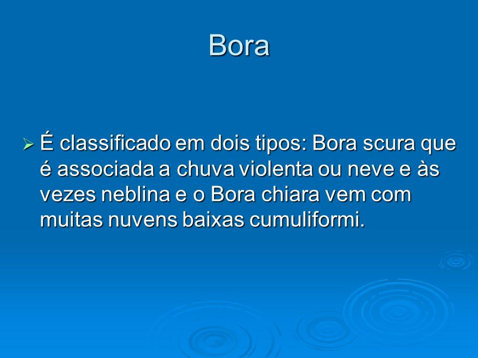 Bora É classificado em dois tipos: Bora scura que é associada a chuva violenta ou neve e às vezes neblina e o Bora chiara vem com muitas nuvens baixas